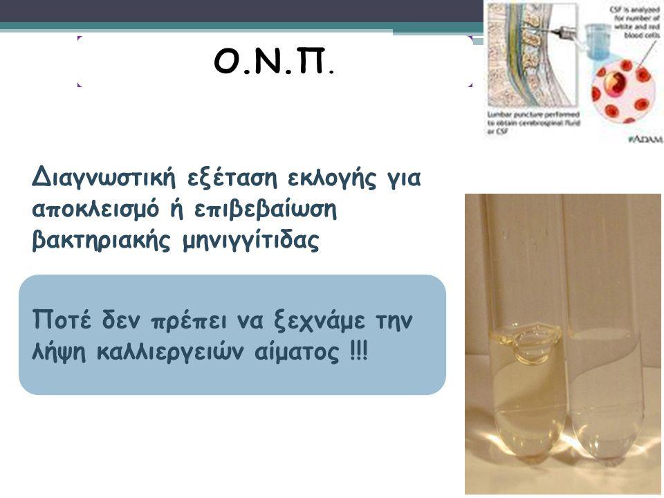 Ο.N.Π. Διαγνωστική εξέταση εκλογής για αποκλεισμό ή επιβεβαίωση βακτηριακής μηνιγγίτιδας.