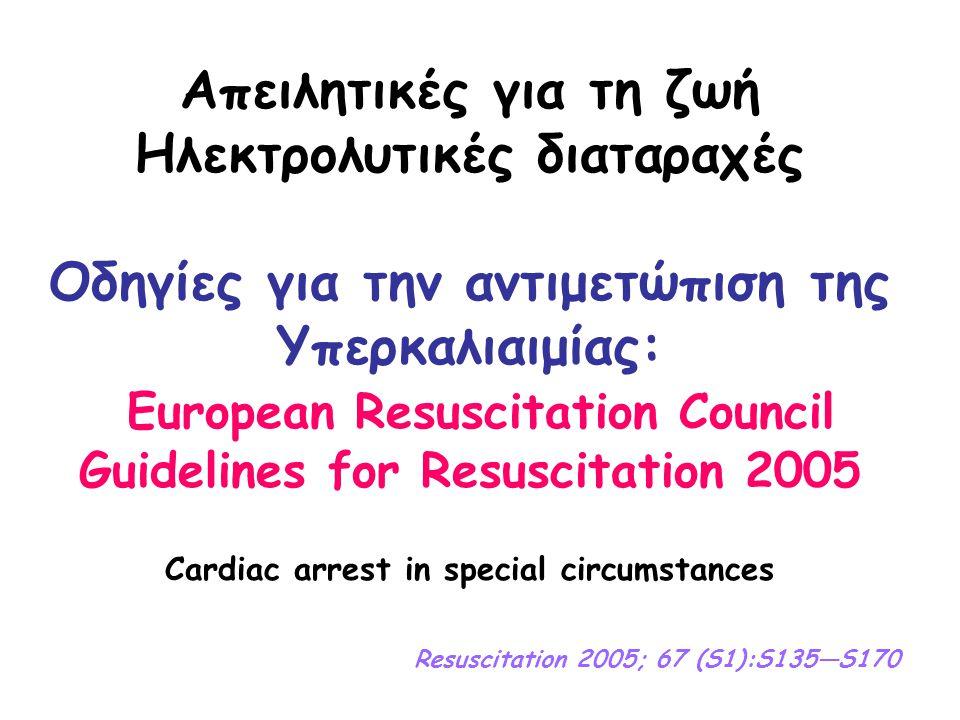 Απειλητικές για τη ζωή Ηλεκτρολυτικές διαταραχές Οδηγίες για την αντιμετώπιση της Υπερκαλιαιμίας: European Resuscitation Council Guidelines for Resuscitation 2005 Cardiac arrest in special circumstances