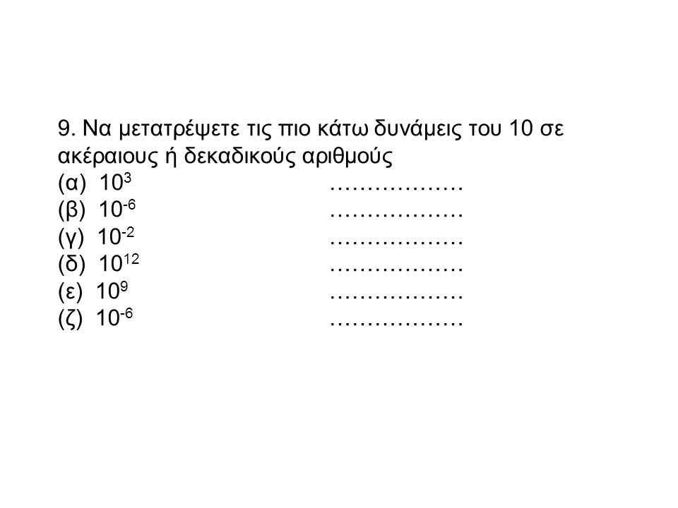 9. Να μετατρέψετε τις πιο κάτω δυνάμεις του 10 σε ακέραιους ή δεκαδικούς αριθμούς
