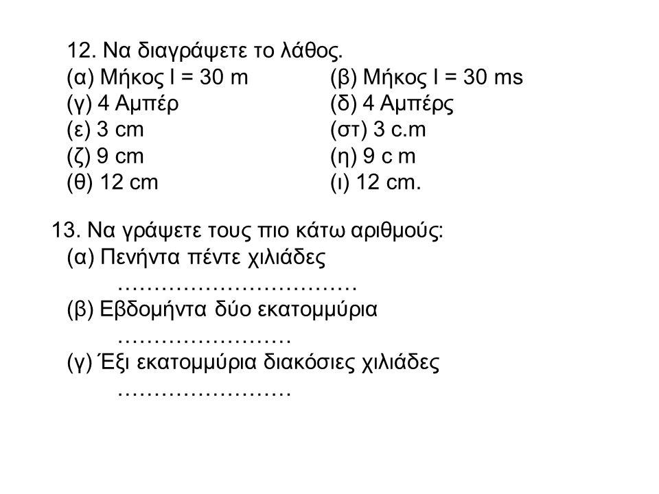 12. Να διαγράψετε το λάθος. (α) Μήκος l = 30 m (β) Μήκος l = 30 ms. (γ) 4 Αμπέρ (δ) 4 Αμπέρς. (ε) 3 cm (στ) 3 c.m.