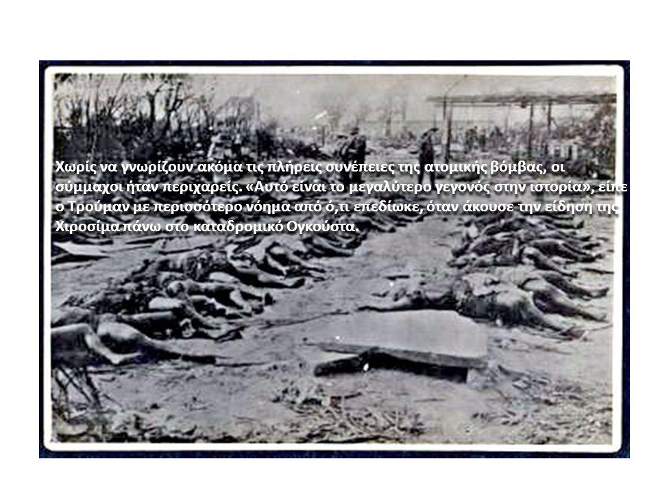 Χωρίς να γνωρίζουν ακόμα τις πλήρεις συνέπειες της ατομικής βόμβας, οι σύμμαχοι ήταν περιχαρείς. «Αυτό είναι το μεγαλύτερο γεγονός στην ιστορία», είπε ο Τρούμαν με περισσότερο νόημα από ό,τι επεδίωκε, όταν άκουσε την είδηση της Χιροσίμα πάνω στο καταδρομικό Ογκούστα.