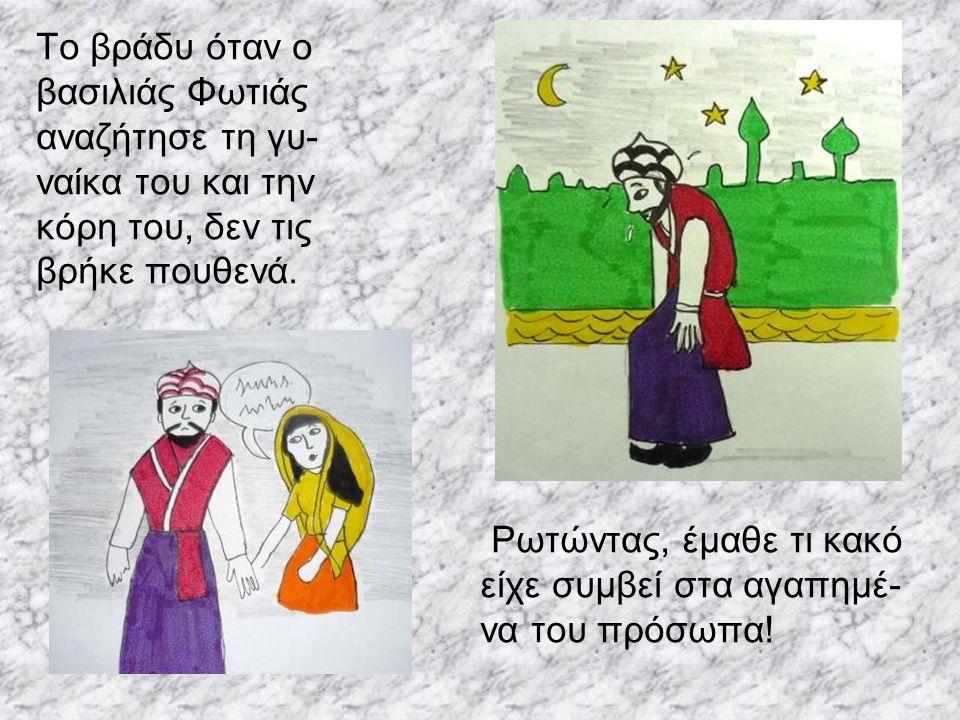 Το βράδυ όταν ο βασιλιάς Φωτιάς. αναζήτησε τη γυ- ναίκα του και την. κόρη του, δεν τις. βρήκε πουθενά.