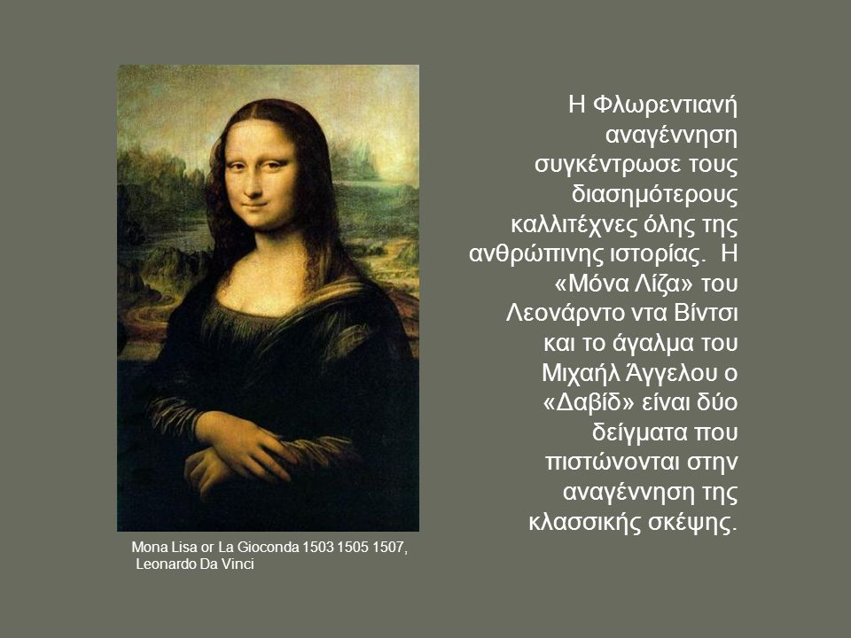 Η Φλωρεντιανή αναγέννηση συγκέντρωσε τους διασημότερους καλλιτέχνες όλης της ανθρώπινης ιστορίας. Η «Μόνα Λίζα» του Λεονάρντο ντα Βίντσι και το άγαλμα του Μιχαήλ Άγγελου ο «Δαβίδ» είναι δύο δείγματα που πιστώνονται στην αναγέννηση της κλασσικής σκέψης.