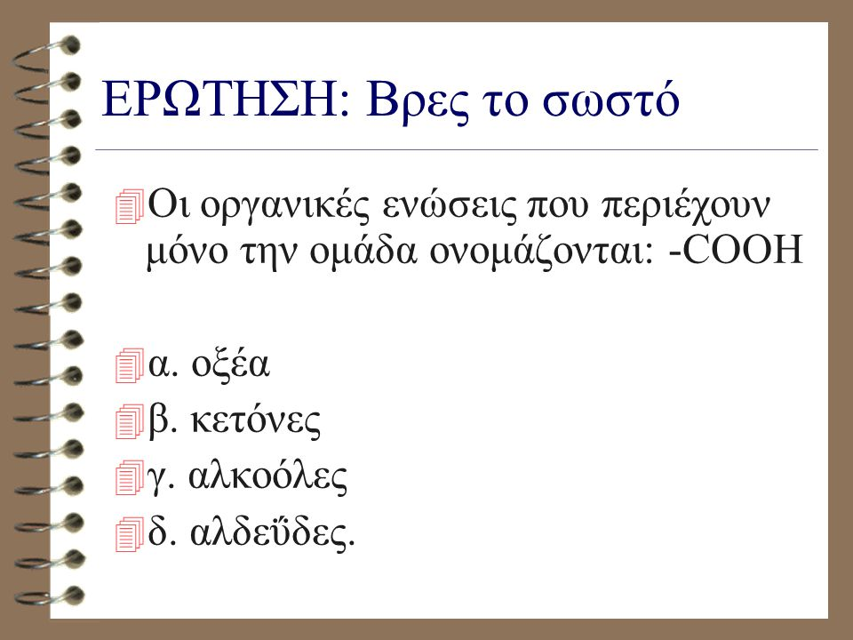ΕΡΩΤΗΣΗ: Βρες το σωστό Οι οργανικές ενώσεις που περιέχουν μόνο την ομάδα ονομάζονται: -COOH. α. οξέα.