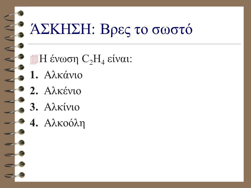 ΆΣΚΗΣΗ: Βρες το σωστό Η ένωση C2H4 είναι: 1. Αλκάνιο 2. Αλκένιο