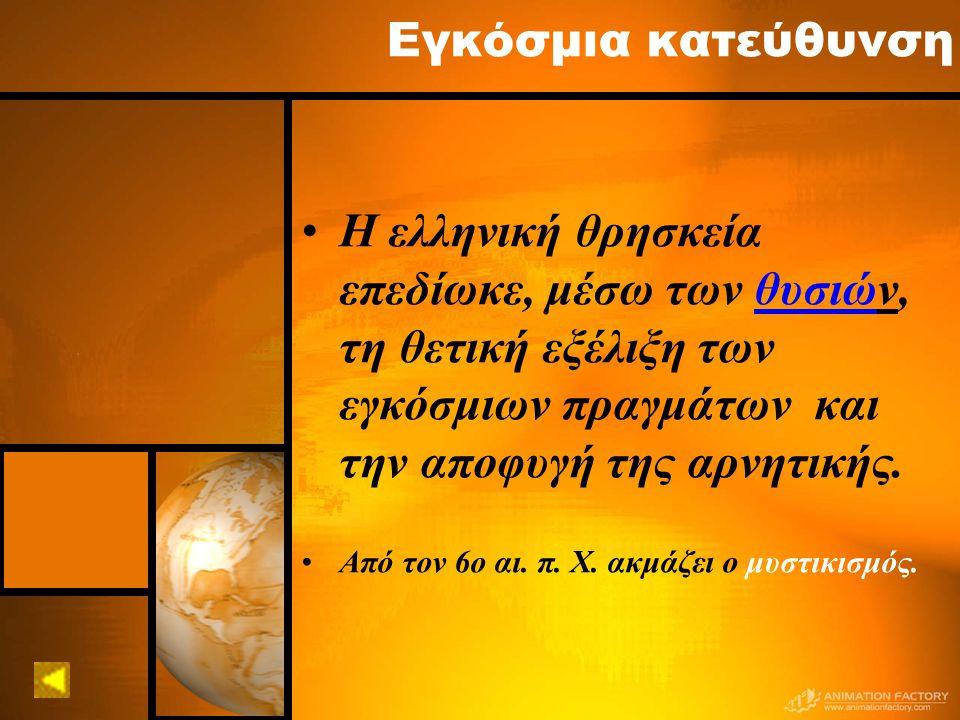 Εγκόσμια κατεύθυνση Η ελληνική θρησκεία επεδίωκε, μέσω των θυσιών, τη θετική εξέλιξη των εγκόσμιων πραγμάτων και την αποφυγή της αρνητικής.