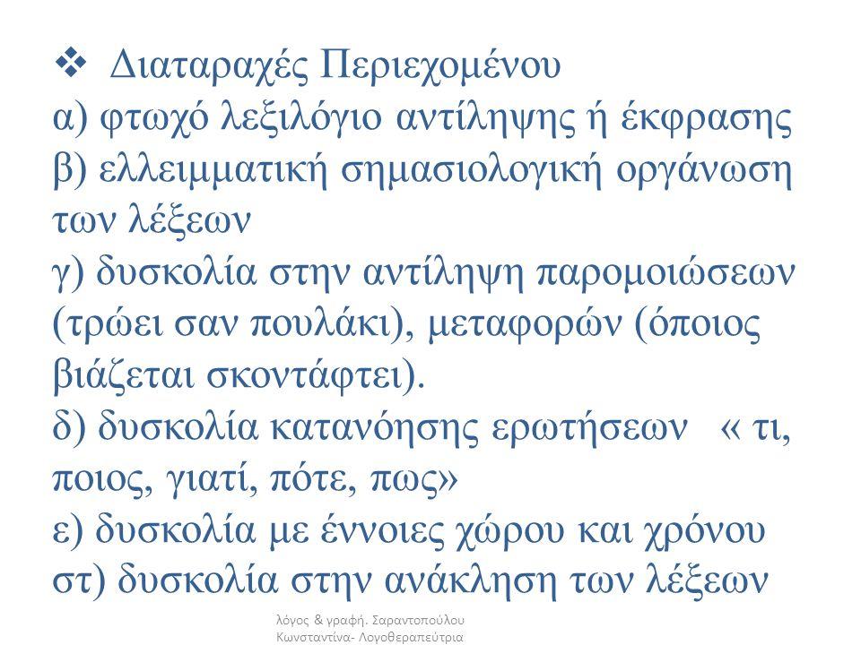 Διαταραχές Περιεχομένου α) φτωχό λεξιλόγιο αντίληψης ή έκφρασης β) ελλειμματική σημασιολογική οργάνωση των λέξεων γ) δυσκολία στην αντίληψη παρομοιώσεων (τρώει σαν πουλάκι), μεταφορών (όποιος βιάζεται σκοντάφτει). δ) δυσκολία κατανόησης ερωτήσεων « τι, ποιος, γιατί, πότε, πως» ε) δυσκολία με έννοιες χώρου και χρόνου στ) δυσκολία στην ανάκληση των λέξεων