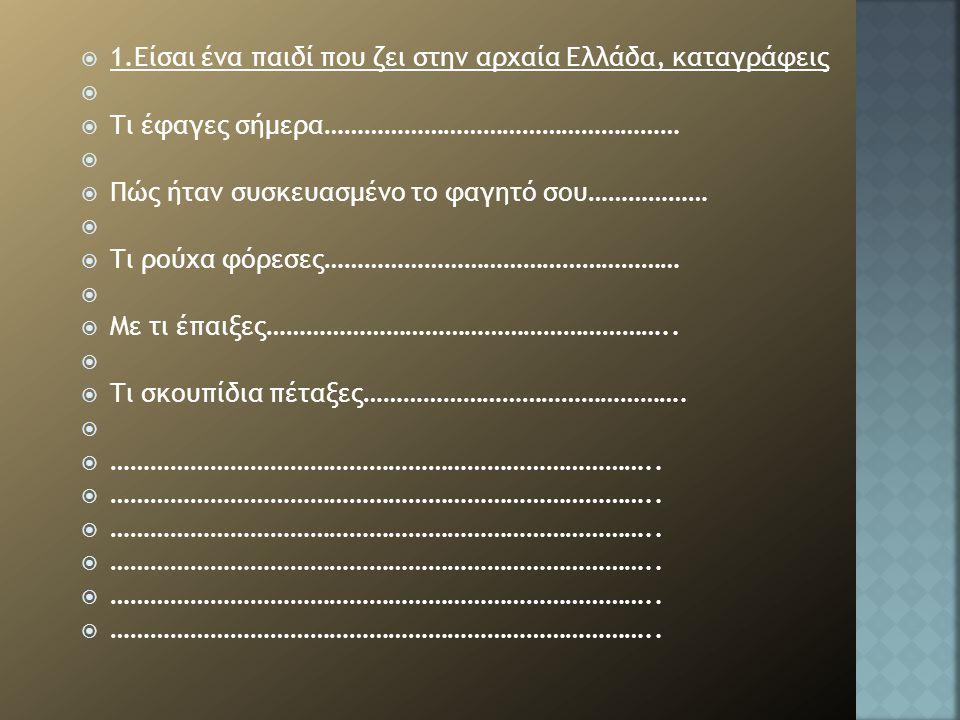 1.Είσαι ένα παιδί που ζει στην αρχαία Ελλάδα, καταγράφεις