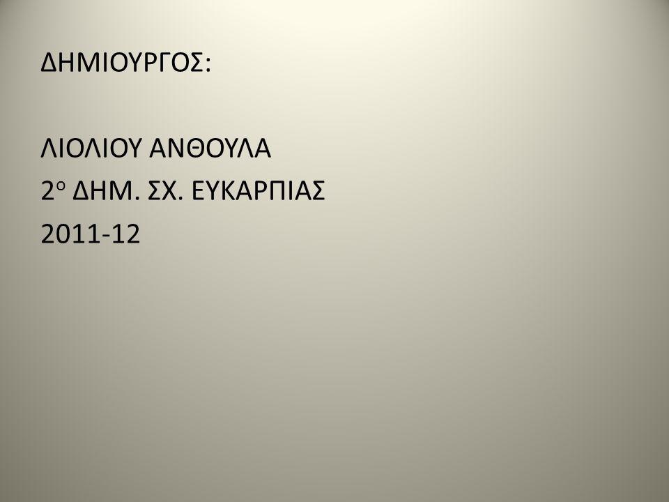 ΔΗΜΙΟΥΡΓΟΣ: ΛΙΟΛΙΟΥ ΑΝΘΟΥΛΑ 2ο ΔΗΜ. ΣΧ. ΕΥΚΑΡΠΙΑΣ 2011-12
