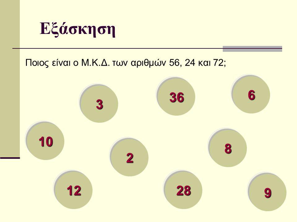 Εξάσκηση Ποιος είναι ο Μ.Κ.Δ. των αριθμών 56, 24 και 72; 6 36 3 10 8 2 12 28 9