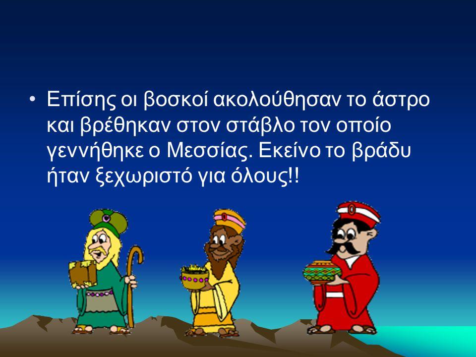 Επίσης οι βοσκοί ακολούθησαν το άστρο και βρέθηκαν στον στάβλο τον οποίο γεννήθηκε ο Μεσσίας.