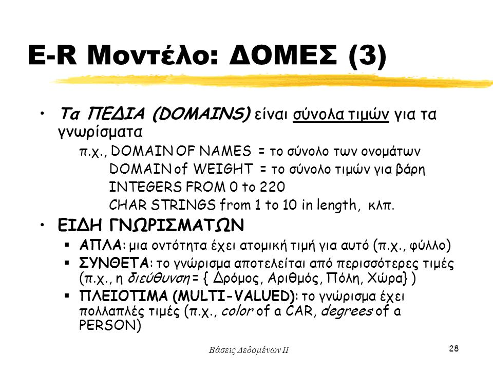 E-R Μοντέλο: ΔΟΜΕΣ (3) Τα ΠΕΔΙΑ (DOMAINS) είναι σύνολα τιμών για τα γνωρίσματα. π.χ., DOMAIN OF NAMES = το σύνολο των ονομάτων.