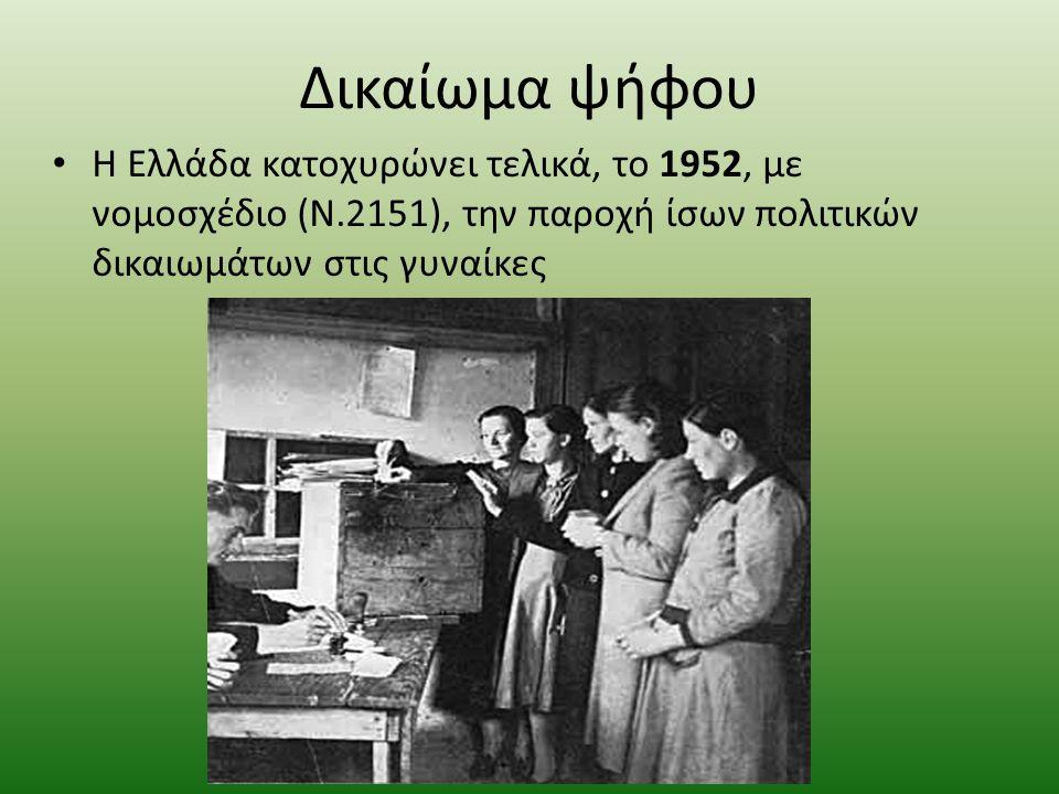 Δικαίωμα ψήφου Η Ελλάδα κατοχυρώνει τελικά, το 1952, με νομοσχέδιο (Ν.2151), την παροχή ίσων πολιτικών δικαιωμάτων στις γυναίκες.