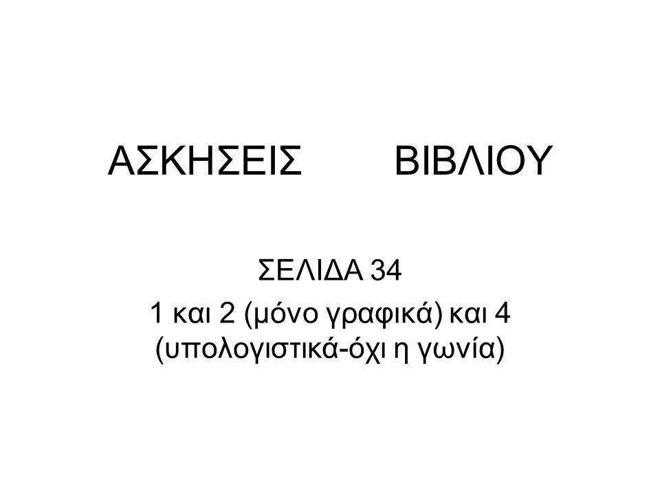 ΣΕΛΙΔΑ 34 1 και 2 (μόνο γραφικά) και 4 (υπολογιστικά-όχι η γωνία)