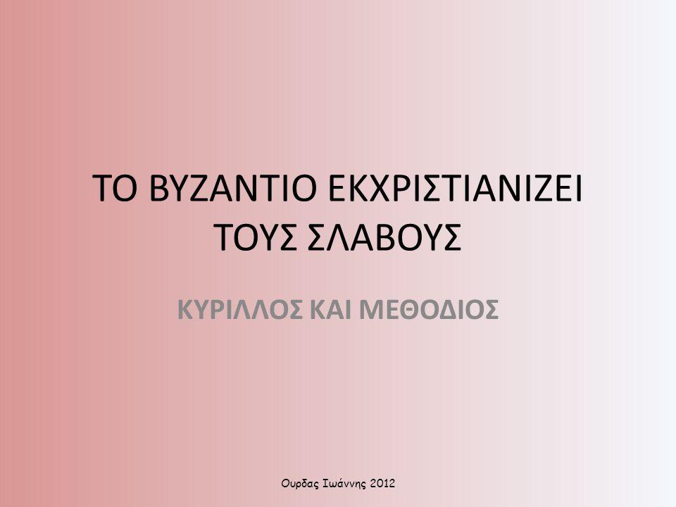 ΤΟ ΒΥΖΑΝΤΙΟ ΕΚΧΡΙΣΤΙΑΝΙΖΕΙ ΤΟΥΣ ΣΛΑΒΟΥΣ