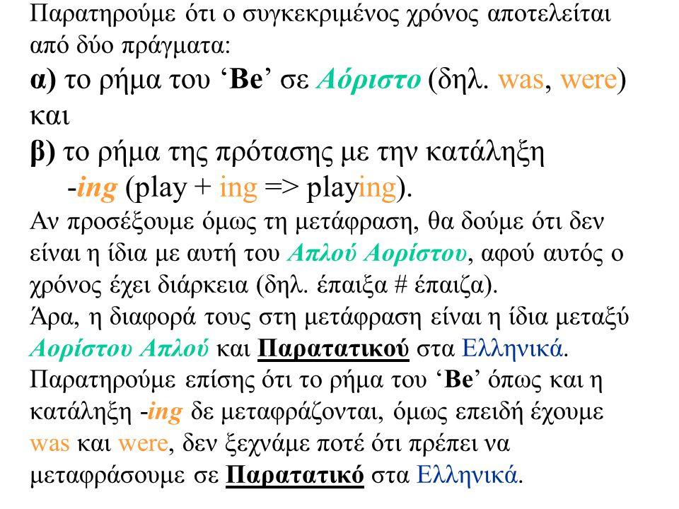 Παρατηρούμε ότι ο συγκεκριμένος χρόνος αποτελείται από δύο πράγματα: α) το ρήμα του 'Be' σε Αόριστο (δηλ.