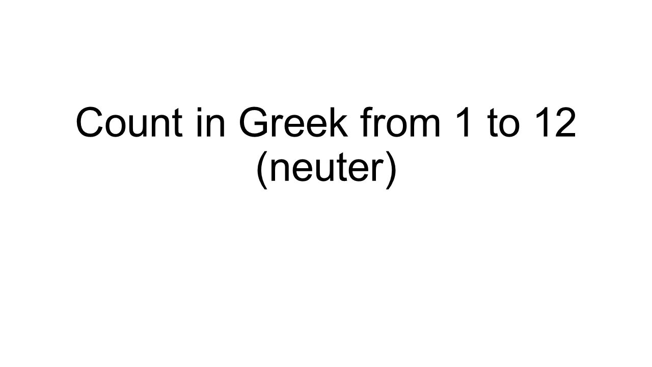 Count in Greek from 1 to 12 (neuter)