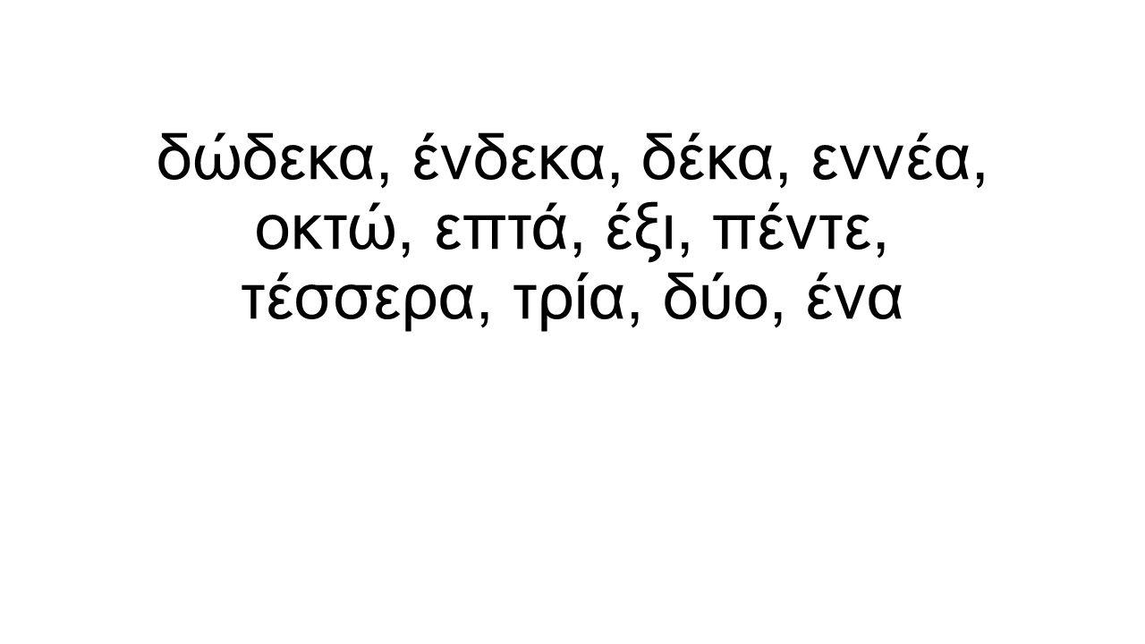 δώδεκα, ένδεκα, δέκα, εννέα, οκτώ, επτά, έξι, πέντε, τέσσερα, τρία, δύο, ένα