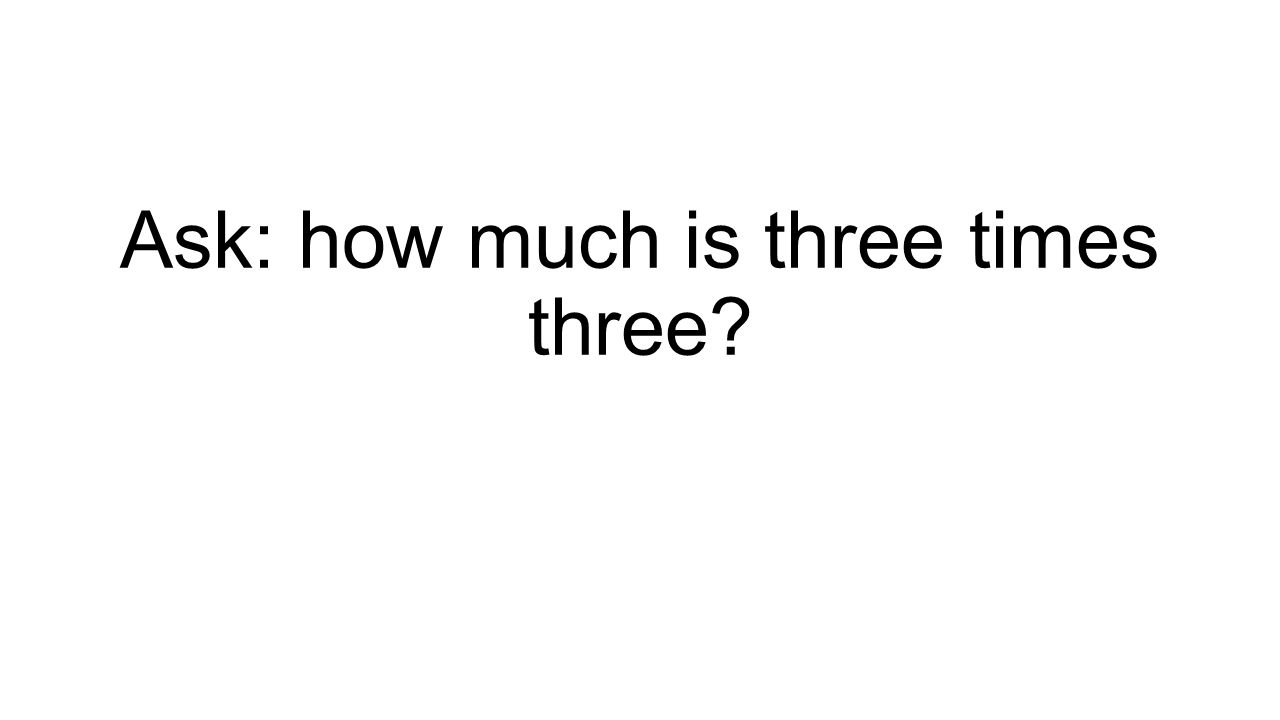 Ask: how much is three times three