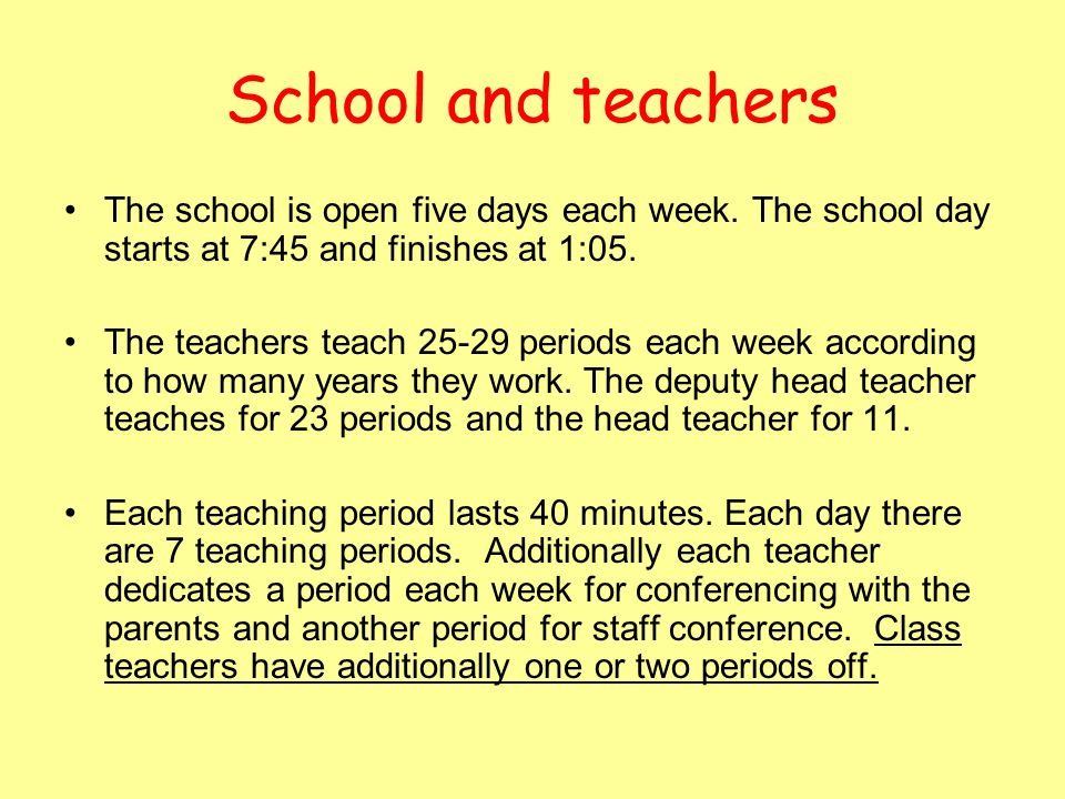 School and teachers The school is open five days each week. The school day starts at 7:45 and finishes at 1:05.