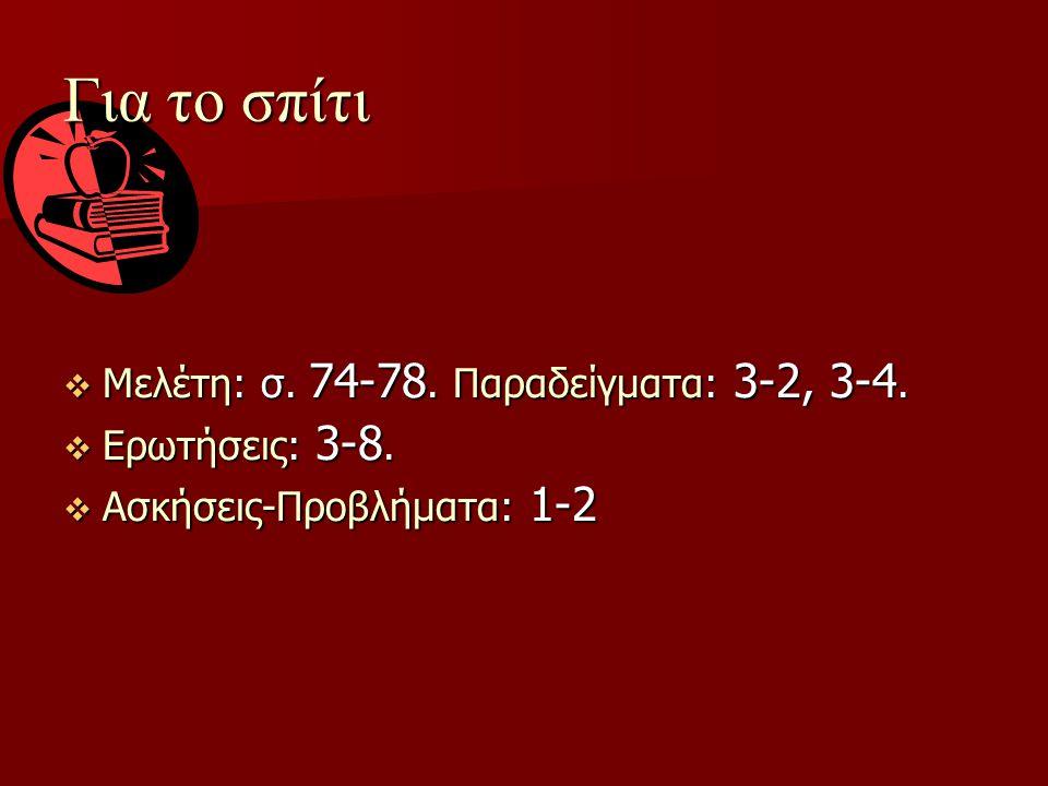 Για το σπίτι Μελέτη: σ. 74-78. Παραδείγματα: 3-2, 3-4. Ερωτήσεις: 3-8.