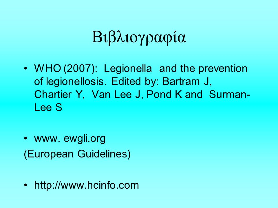Βιβλιογραφία WHO (2007): Legionella and the prevention of legionellosis. Edited by: Bartram J, Chartier Y, Van Lee J, Pond K and Surman-Lee S.