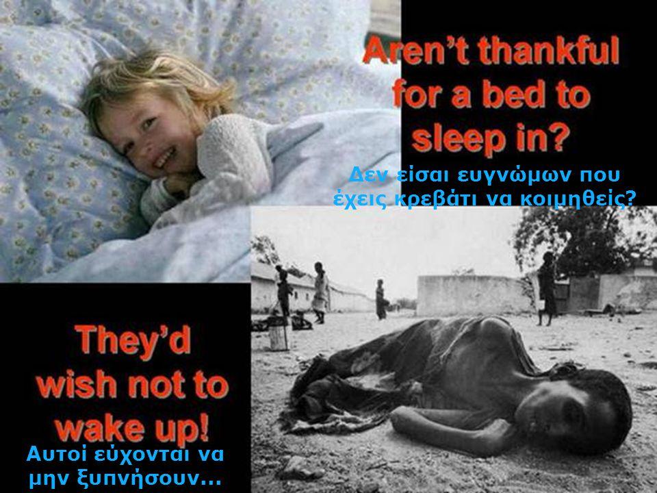 Δεν είσαι ευγνώμων που έχεις κρεβάτι να κοιμηθείς