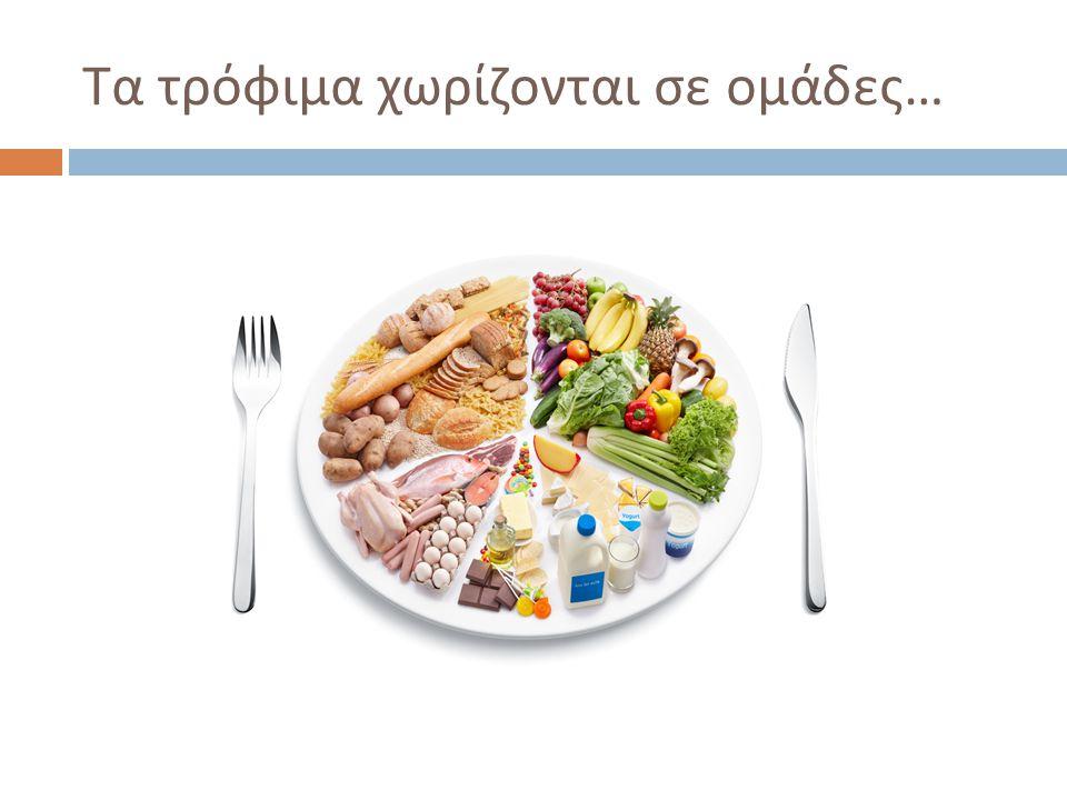 Τα τρόφιμα χωρίζονται σε ομάδες…