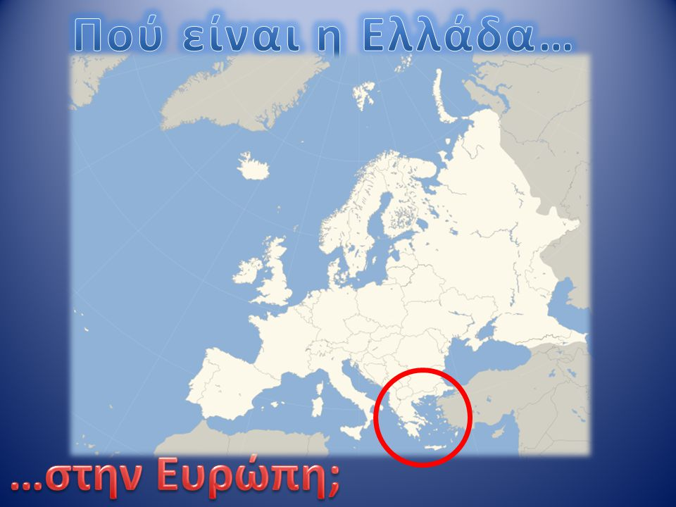 Πού είναι η Ελλάδα… …στην Ευρώπη;