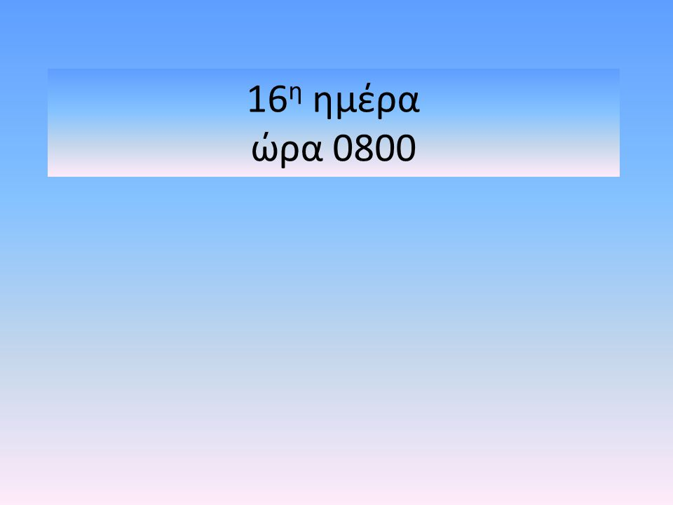16η ημέρα ώρα 0800