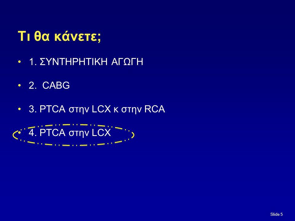 Τι θα κάνετε; 1. ΣΥΝΤΗΡΗΤΙΚΗ ΑΓΩΓΗ 2. CABG 3. PTCA στην LCX κ στην RCA