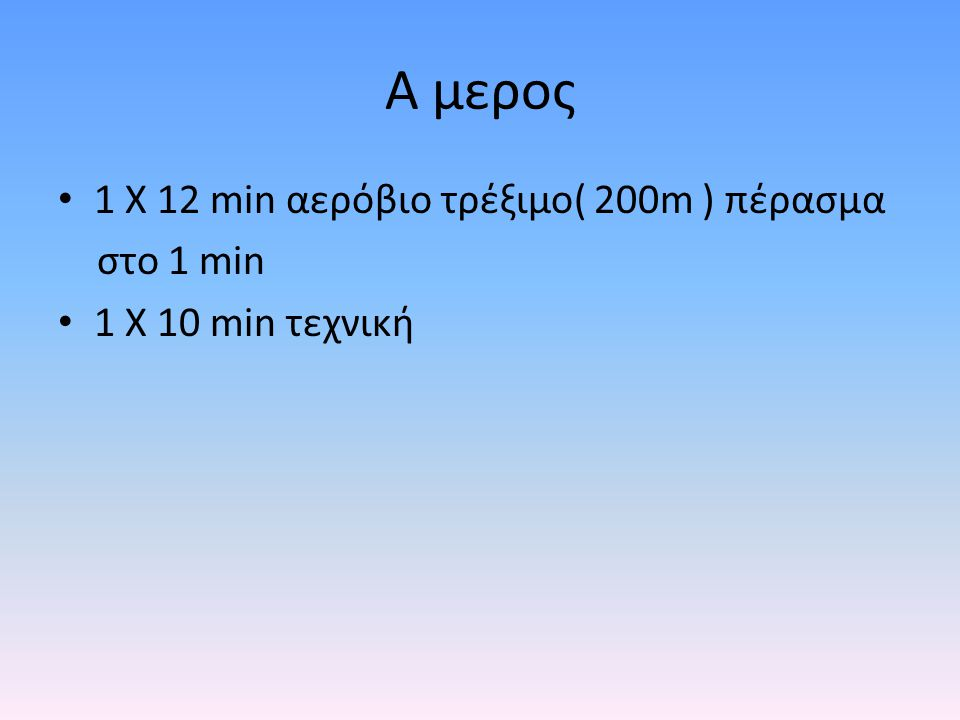 Α μερος 1 Χ 12 min αερόβιο τρέξιμο( 200m ) πέρασμα στο 1 min