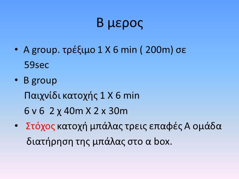 B μερος Α group. τρέξιμο 1 Χ 6 min ( 200m) σε 59sec B group
