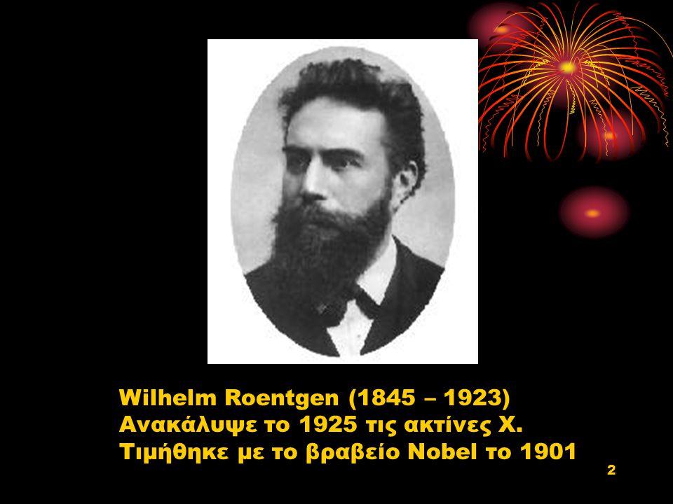 Wilhelm Roentgen (1845 – 1923) Ανακάλυψε το 1925 τις ακτίνες Χ.