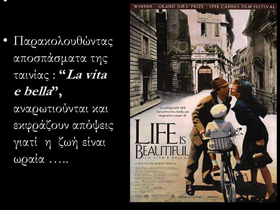 Παρακολουθώντας αποσπάσματα της ταινίας : La vita e bella , αναρωτιούνται και εκφράζουν απόψεις γιατί η ζωή είναι ωραία …..