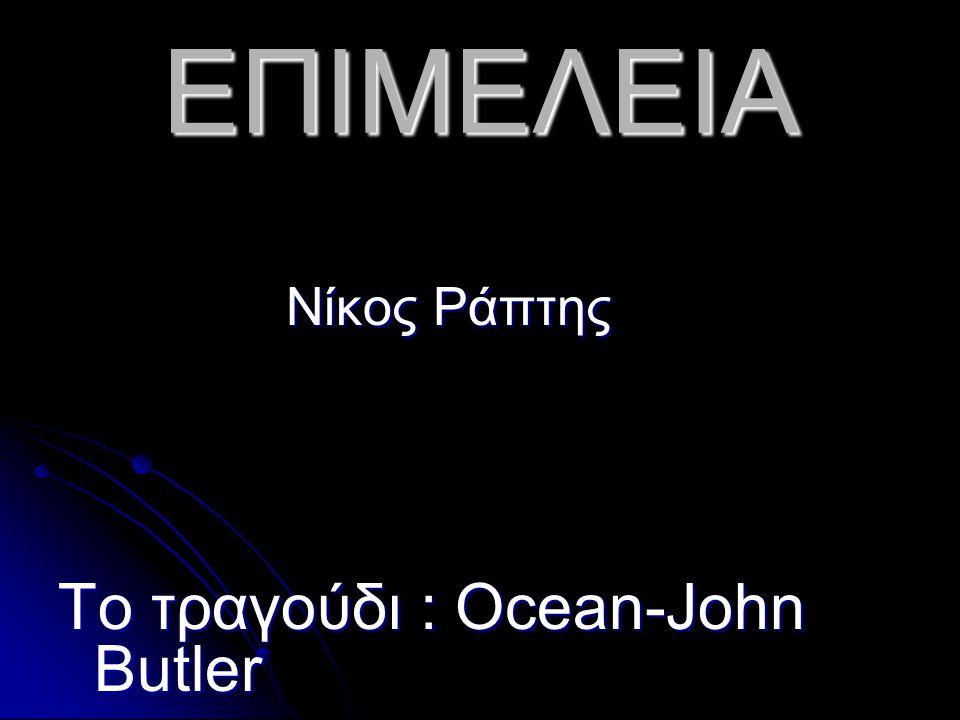 ΕΠΙΜΕΛΕΙΑ Νίκος Ράπτης Το τραγούδι : Ocean-John Butler