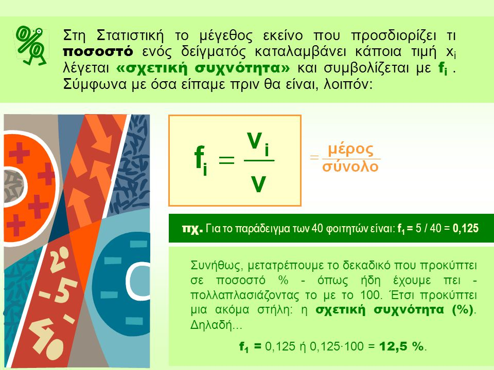 Στη Στατιστική το μέγεθος εκείνο που προσδιορίζει τι ποσοστό ενός δείγματός καταλαμβάνει κάποια τιμή xi λέγεται «σχετική συχνότητα» και συμβολίζεται με fi . Σύμφωνα με όσα είπαμε πριν θα είναι, λοιπόν: