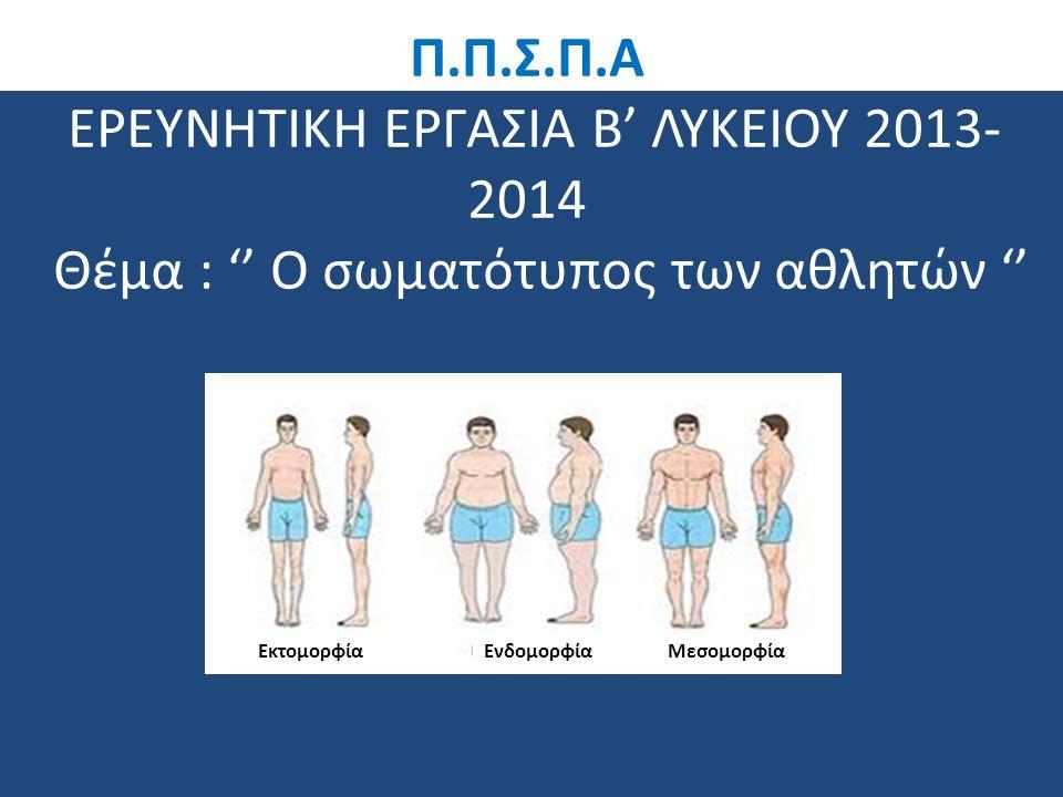 Π.Π.Σ.Π.Α ΕΡΕΥΝΗΤΙΚΗ ΕΡΓΑΣΙΑ Β' ΛΥΚΕΙΟΥ 2013-2014 Θέμα : '' Ο σωματότυπος των αθλητών ''
