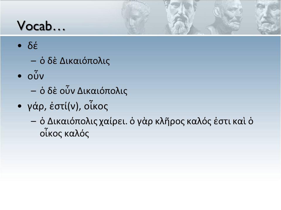Vocab… δέ οὖν γάρ, ἐστί(ν), οἶκος ὁ δὲ Δικαιόπολις