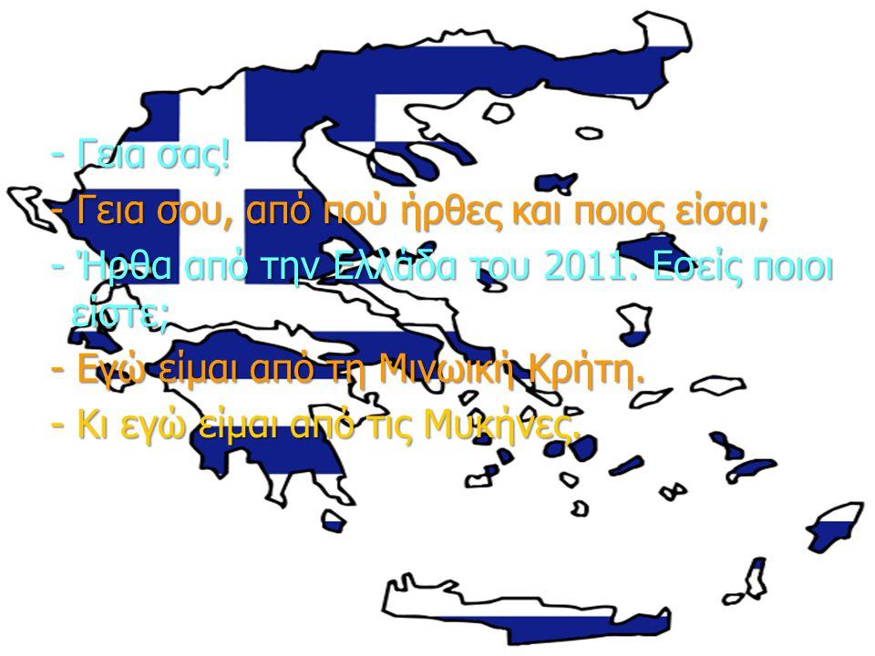 - Γεια σας! - Γεια σου, από πού ήρθες και ποιος είσαι; - Ήρθα από την Ελλάδα του 2011. Εσείς ποιοι είστε;