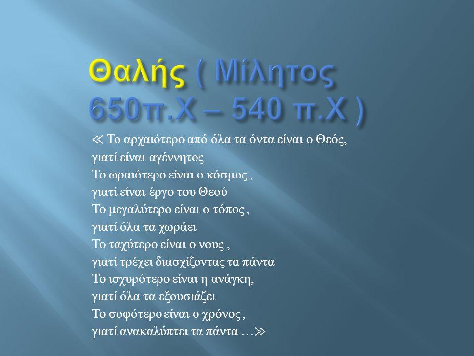 Θαλής ( Μίλητος 650π.Χ – 540 π.Χ ) ≪ To αρχαιότερο από όλα τα όντα είναι ο Θεός, γιατί είναι αγέννητος.