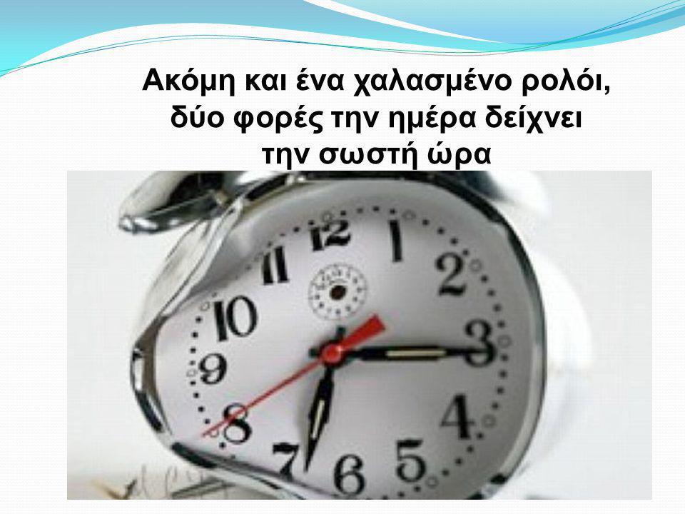 Ακόμη και ένα χαλασμένο ρολόι, δύο φορές την ημέρα δείχνει