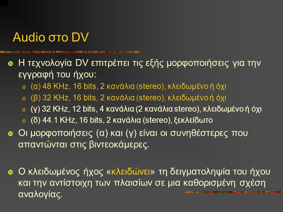 Audio στο DV Η τεχνολογία DV επιτρέπει τις εξής μορφοποιήσεις για την εγγραφή του ήχου: (α) 48 KHz, 16 bits, 2 κανάλια (stereo), κλειδωμένο ή όχι.