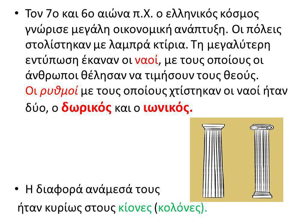 Τον 7ο και 6ο αιώνα π.Χ. ο ελληνικός κόσµος γνώρισε µεγάλη οικονοµική ανάπτυξη. Oι πόλεις στολίστηκαν µε λαµπρά κτίρια. Τη µεγαλύτερη εντύπωση έκαναν οι ναοί, µε τους οποίους οι άνθρωποι θέλησαν να τιµήσουν τους θεούς. Oι ρυθµοί µε τους οποίους χτίστηκαν οι ναοί ήταν δύο, ο δωρικός και ο ιωνικός.