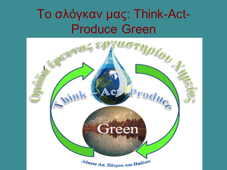 Το σλόγκαν μας: Think-Act-Produce Green