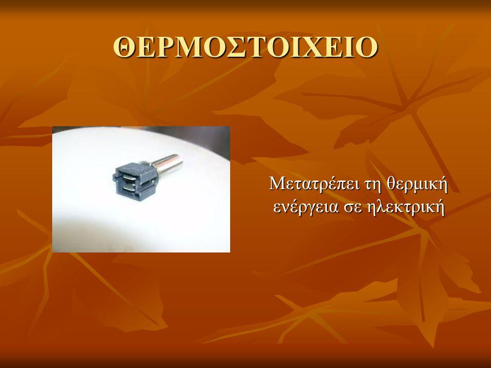 ΘΕΡΜΟΣΤΟΙΧΕΙΟ Μετατρέπει τη θερμική ενέργεια σε ηλεκτρική
