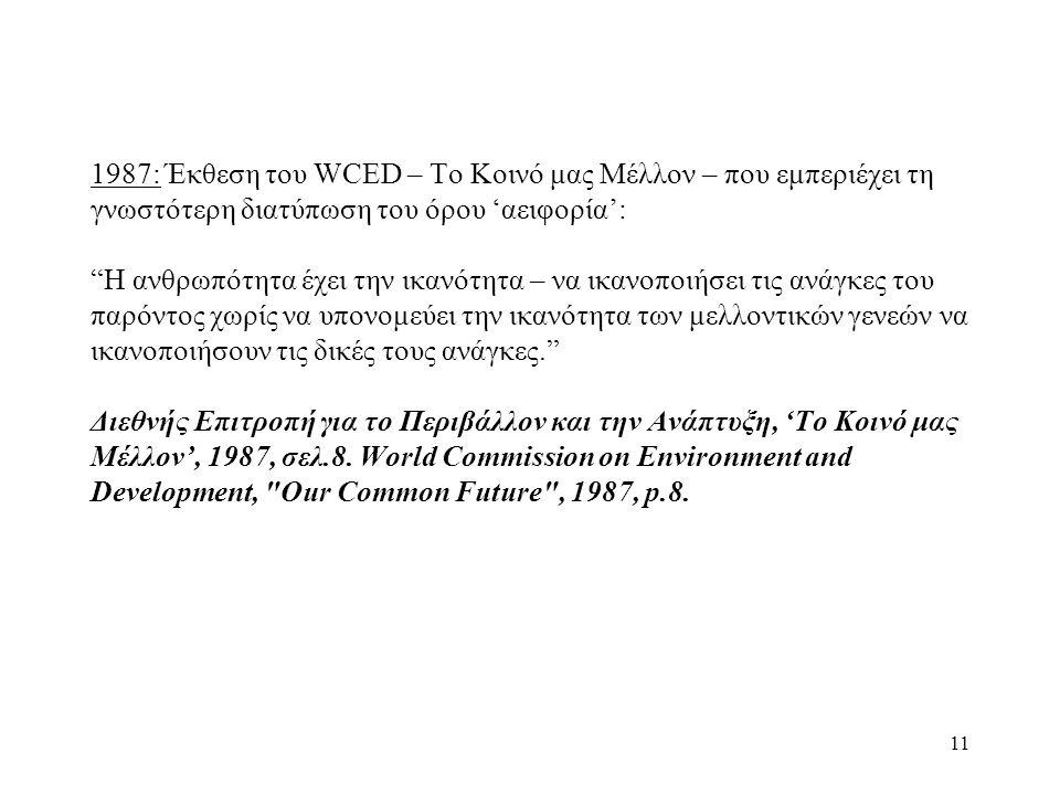 1987: Έκθεση του WCED – Το Κοινό μας Μέλλον – που εμπεριέχει τη γνωστότερη διατύπωση του όρου 'αειφορία': Η ανθρωπότητα έχει την ικανότητα – να ικανοποιήσει τις ανάγκες του παρόντος χωρίς να υπονομεύει την ικανότητα των μελλοντικών γενεών να ικανοποιήσουν τις δικές τους ανάγκες. Διεθνής Επιτροπή για το Περιβάλλον και την Ανάπτυξη, 'Το Κοινό μας Μέλλον', 1987, σελ.8. World Commission on Environment and Development, Our Common Future , 1987, p.8.