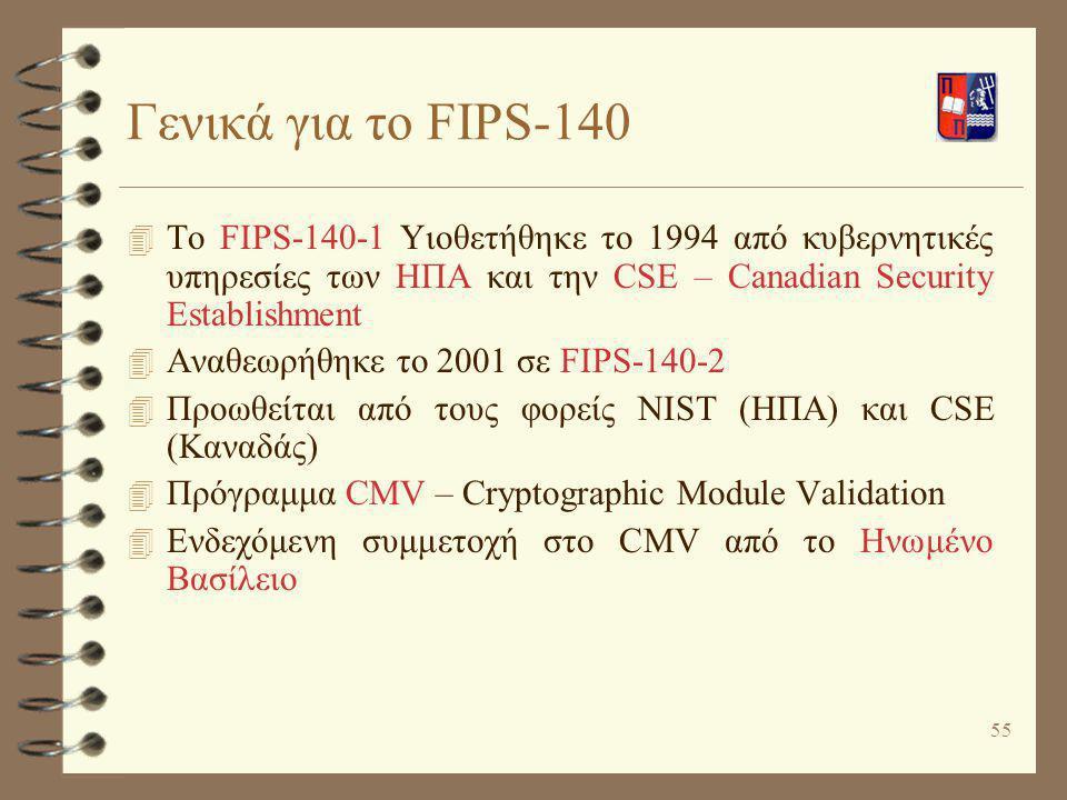 Γενικά για το FIPS-140 To FIPS-140-1 Υιοθετήθηκε το 1994 από κυβερνητικές υπηρεσίες των ΗΠΑ και την CSE – Canadian Security Establishment.