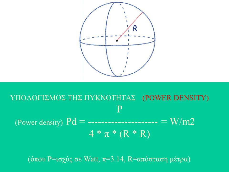 ΥΠΟΛΟΓΙΣΜΟΣ ΤΗΣ ΠΥΚΝΟΤΗΤΑΣ (POWER DENSITY) P (Power density) Pd = --------------------- = W/m2 4 * π * (R * R) (όπου P=ισχύς σε Watt, π=3.14, R=απόσταση μέτρα)