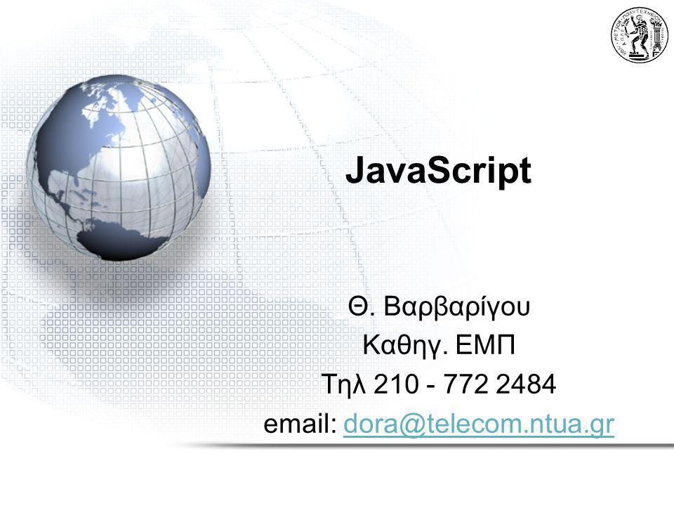 JavaScript Θ. Βαρβαρίγου Καθηγ. ΕΜΠ Τηλ 210 - 772 2484 email: dora@telecom.ntua.gr